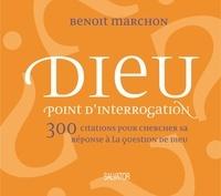 Benoît Marchon - Dieu point d'interrogation - 300 citations pour chercher sa réponse à la question de Dieu.