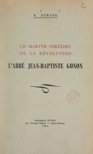 Benoît-Marie Durand et Pierre Gagnaire - Un martyr forézien de la Révolution : l'abbé Jean-Baptiste Gonon.