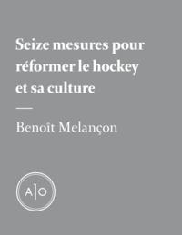 Benoît Melançon - Seize mesures pour réformer le hockey et sa culture.