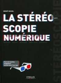 Benoît Michel - La stéréoscopie numérique - Tourner, éditer, diffuser, imprimer, projeter.