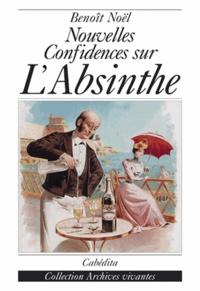 Benoît Noël - Nouvelles confidences sur l'Absinthe.