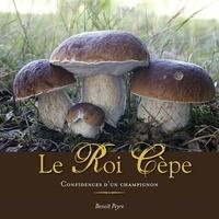 Benoît Peyre - Le Roi Cèpe - Confidences d'un champignon.