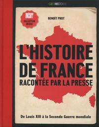 Benoît Prot - L'histoire de France racontée par la presse - De Louis XIII à la Seconde Guerre mondiale.