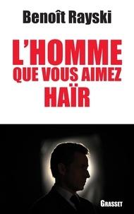 Benoît Rayski - L'homme que vous aimez haïr.