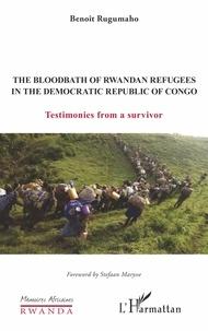 Benoît Rugumaho - The Bloodbath of Rwandan Refugees in the Democratic Republic of Congo - Testimonies from a survivor.