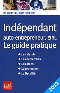 Benoît Serio et Dominique Serio - Indépendant, auto-entrepreneur, EIRL - Le guide pratique 2012.