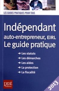 Benoît Serio et Dominique Serio - Indépendant, auto-entrepreneur, EIRL - Le guide pratique 2013.