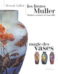 Les frères Muller, maîtres verriers à Lunéville- Magie des vases - Benoît Tallot |
