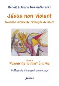 Benoît Thiran-Guibert et Ariane Thiran-Guibert - Jésus non-violent - Tome 3, Passer de la mort à la vie.