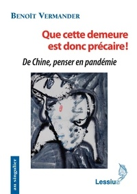 Benoît Vermander - Que cette demeure est donc précaire ! - De Chine, penser en pandémie.