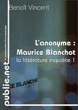 Benoît Vincent - L'anonyme, sur Maurice Blanchot - Comment parler de Blanchot, quand il est explicitement dit dans ses livres que le commentaire est impossible et réducteur?.