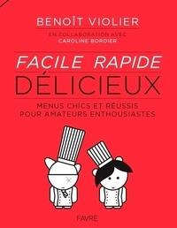 Benoît Violier - Facile, rapide, délicieux - Menus chics et réussis pour amateurs enthousiastes de 15 à 77 ans.