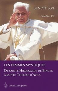 Benoît XVI - Catéchèses Tome 7 : Les femmes mystiques - De sainte Hildegarde de Bingen à sainte Thérèse d'Avila.