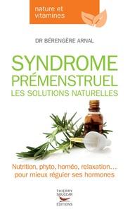 Bérengère Arnal - Syndrome prémenstruel, les solutions naturelles.