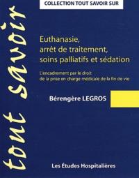 Bérengère Legros - Euthanasie, arrêt de traitement, soins palliatifs et sédation - L'encadrement par le droit de la prise en charge médicale de la fin de vie.
