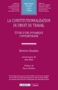 Bérénice Bauduin - La constitutionnalisation du droit du travail - Etude d'une dynamique contemporaine.