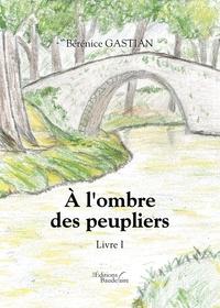 Bérénice Gastian - A l'ombre des peupliers - Tome 1.