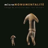 Micromonumentalité- L'éloge du minuscule dans l'art africain - Bérénice Geoffroy-Schneiter |