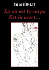 BERINGUER Nadine - LÀ OÙ EST LE CORPS EST LA MORT.