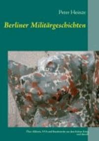 Berliner Militärgeschichten - Über Alliierte, NVA und Bundeswehr aus dem Kalten Krieg und danach.