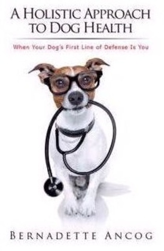 Bernadette Ancog - A Holistic Approach to Dog Health - When Your Dog's First Line of Defense Is You.