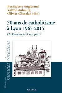 50 ans de catholicisme à Lyon (1965-2015)- De Vatican II à nos jours - Bernadette Angleraud |