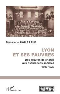 Bernadette Angleraud - Lyon et ses pauvres - Des oeuvres de charité aux assurances sociales 1800-1939.