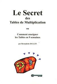 Bernadette Dullin - Le Secret des Tables de multiplication ou Comment enseigner les Tables en 9 semaines - Avec 240 cartes.