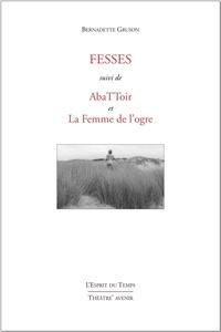 Bernadette Gruson - Fesses - Suivi de AbaTToir et La Femme de l'Ogre.