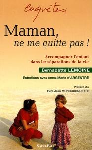 Bernadette Lemoine - Maman, ne me quitte pas ! - Accompagner l'enfant dans les séparations de la vie.