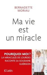 Bernadette Moriau - Ma vie est un miracle - Ne jamais désespérer.