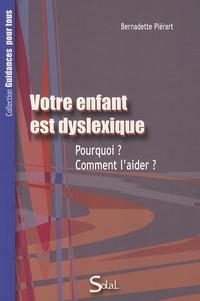 Bernadette Piérart - Votre enfant est dyslexique - Pourquoi ? Comment l'aider ?.