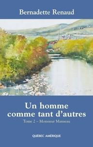 Bernadette Renaud - Un homme comme tant d'autres  : Un homme comme tant d'autres Tome 2 - Monsieur Manseau - Monsieur Manseau.