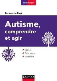 Bernadette Rogé - Autisme, comprendre et agir - 3e éd. - Santé, éducation, insertion.