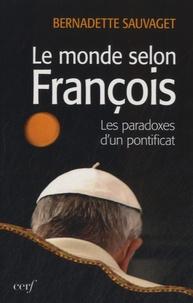 Bernadette Sauvaget - Le monde selon François - Les paradoxes du nouveau pontificat.