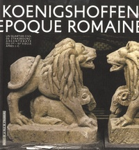 Bernadette Schnitzler et Pascal Flotté - Vivre à Koenigshoffen à l'époque romaine - Un quartier civil de Strasbourg - Argentorate - du Ie-IVe siècle après J-C.