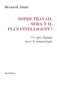 Bernard Abate - Notre travail sera-t-il plus intelligent ? - Ce qui change avec le numérique.