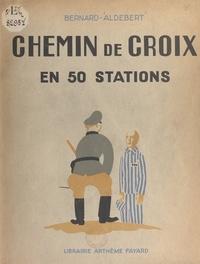 Bernard Aldebert - Chemin de croix en 50 stations - De Compiègne à Gusen II, en passant par Buchenwald, Mauthausen, Gusen I.