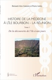 Bernard Alex Gaüzere et Pierre Aubry - Histoire de la médecine à l'île Bourbon - La Réunion - Tome 1, De la découverte de l'île à nos jours.