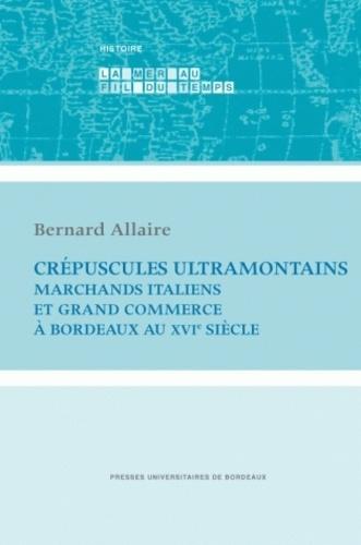 Bernard Allaire - Crépuscules ultramontains - Marchands italiens et grand commerce à Bordeaux au XVIe siècle.