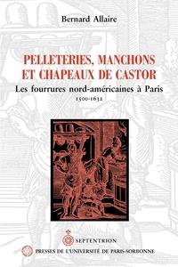 Bernard Allaire - Pelleteries, manchons et chapeaux de castor - Les fourrures nord-américanes à Paris, 1500-1632.