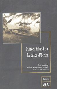 Bernard Alluin et Yves Baudelle - Marcel Arland ou la grâce d'écrire.