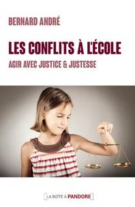 Bernard André - Les conflits à l'école - Agir avec justice et justesse.