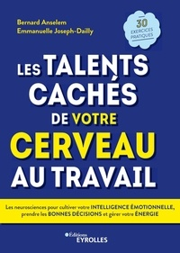 Bernard Anselem et Emmanuelle Joseph-Dailly - Les talents cachés de votre cerveau au travail - Les neurosciences pour cultiver votre intelligence émotionnelle, prendre les bonnes décisions et gérer votre énergie.
