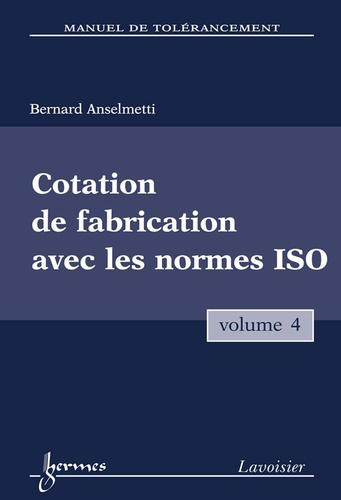 Bernard Anselmetti - Manuel de tolérancement - Volume 4, Cotation de fabrication avec les normes ISO.