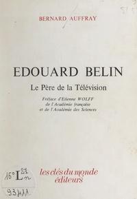 Bernard Auffray et Etienne Wolff - Édouard Belin, le père de la télévision.
