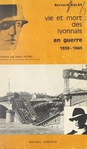 Bernard Aulas et E. Boyer - Vie et mort des Lyonnais - En guerre 1939-1945.