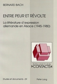 Bernard Bach - Entre peur et révolte - La littérature d'expression allemande en Alsace (1945-1980).