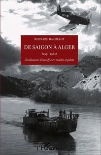 Bernard Bachelot - De Saigon à Alger (1951-1962) - Désillusions d'un officier, marin et pilote.
