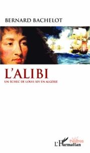 Bernard Bachelot - L'Alibi - Un échec de Louis XIV en Algérie.
